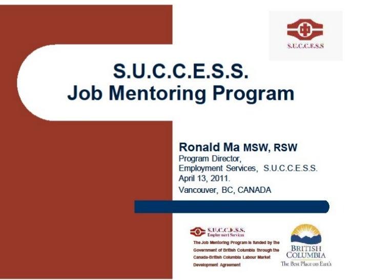 S.U.C.C.E.S.S. Job Mentoring Program Ronald Ma  MSW, RSW  Program Director,  Employment Services,  S.U.C.C.E.S.S. April 13...