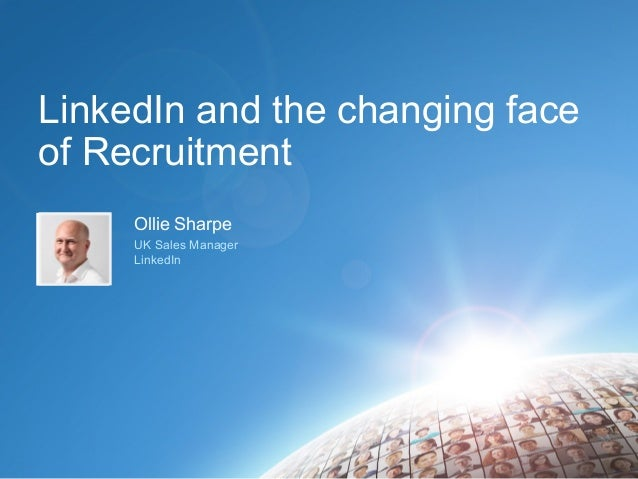 LinkedIn and the changing face of Recruitment Ollie Sharpe UK Sales Manager LinkedIn