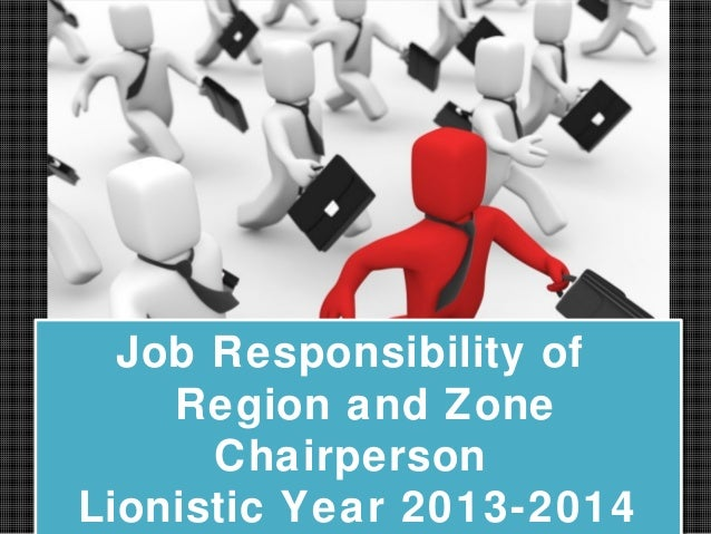 Job Responsibility of Region and Zone Chairperson Lionistic Year 2013-2014 Job Responsibility of Region and Zone Chairpers...