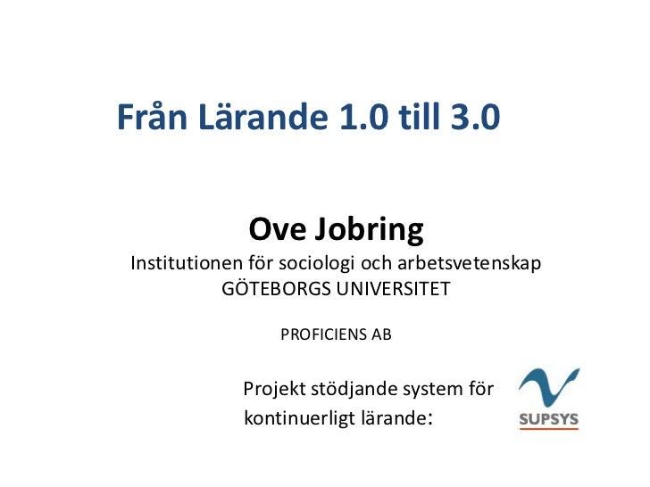 Från Lärande 1.0 till 3.0             Ove JobringInstitutionen för sociologi och arbetsvetenskap           GÖTEBORGS UNIVE...