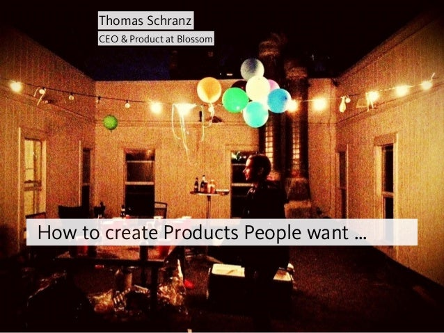How to create Products People want … Thomas Schranz CEO & Product at Blossom
