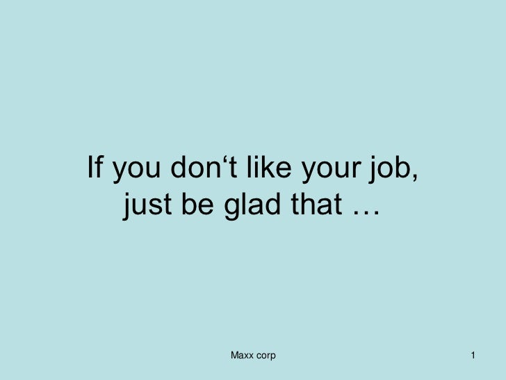 If you don't like your job,    just be glad that …           Maxx corp          1