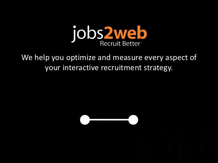 We help you optimize and measure every aspect of      your interactive recruitment strategy.