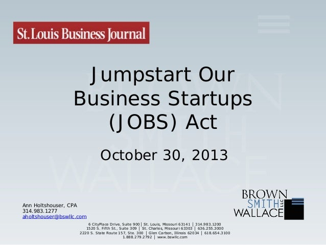 Jumpstart Our Business Startups (JOBS) Act October 30, 2013  Ann Holtshouser, CPA 314.983.1277 aholtshouser@bswllc.com 6 C...