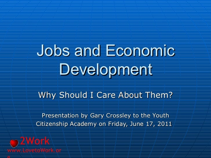 Jobs and Economic Development Why Should I Care About Them? Presentation by Gary Crossley to the Youth Citizenship Academy...