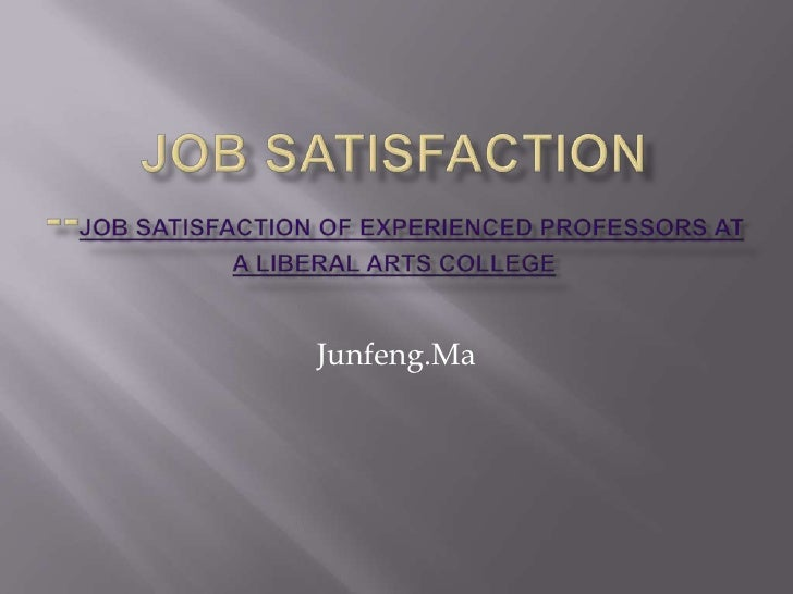 Job Satisfaction--JOB SATISFACTION OF EXPERIENCED PROFESSORS AT A LIBERAL ARTS COLLEGE<br />Junfeng.Ma<br />