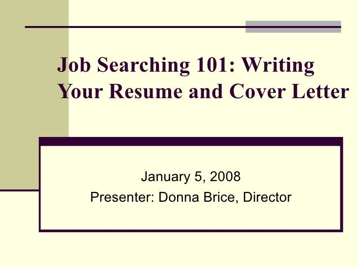 Job Searching 101: Writing Your Resume and Cover Letter   January 5, 2008 Presenter: Donna Brice, Director