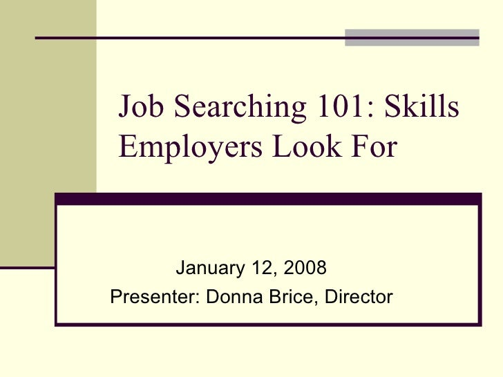 Job Searching 101: Skills Employers Look For January 12, 2008 Presenter: Donna Brice, Director