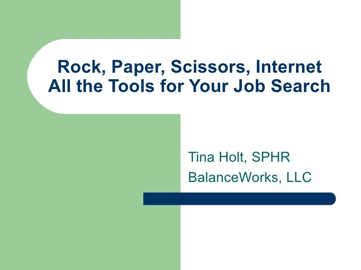 Rock, Paper, Scissors, Internet All the Tools for Your Job Search Tina Holt, SPHR BalanceWorks, LLC