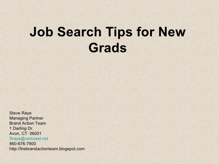 Job Search Tips for New Grads Steve Raye Managing Partner Brand Action Team 1 Darling Dr. Avon, CT  06001 [email_address] ...
