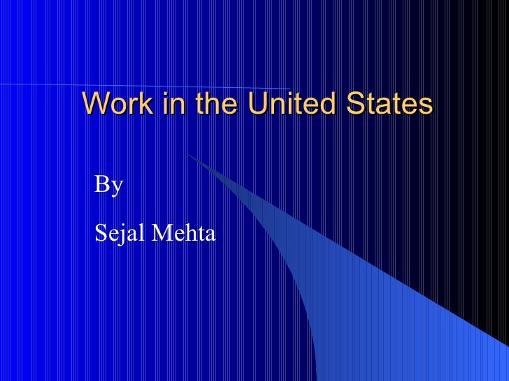 Work in the United States By Sejal Mehta