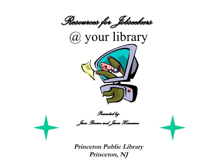 Resources for Jobseekers   @ your library Presented by: Jane Brown and Janie Hermann Princeton Public Library Princeton, NJ