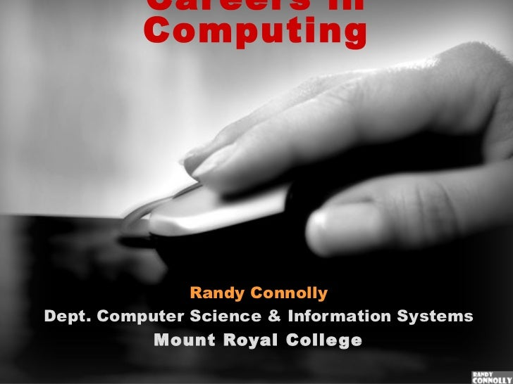 Careers in Computing Randy Connolly Dept. Computer Science & Information Systems Mount Royal College
