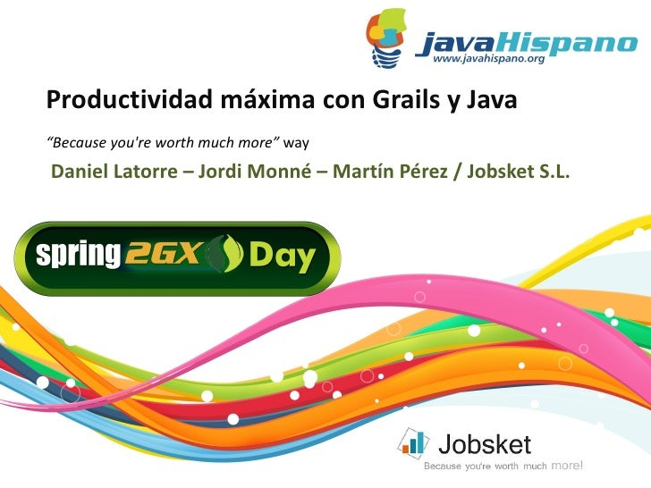 "Productividad máxima con Grails y Java ""Because you're worth much more"" way  Daniel Latorre – Jordi Monné – Martín Pérez /..."