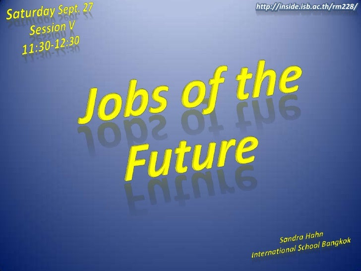 Saturday Sept. 27<br />       Session V<br />    11:30-12:30<br />http://inside.isb.ac.th/rm228/<br />Jobs of the Future<b...