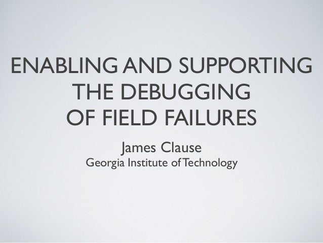 ENABLING AND SUPPORTINGTHE DEBUGGINGOF FIELD FAILURESJames ClauseGeorgia Institute of Technology