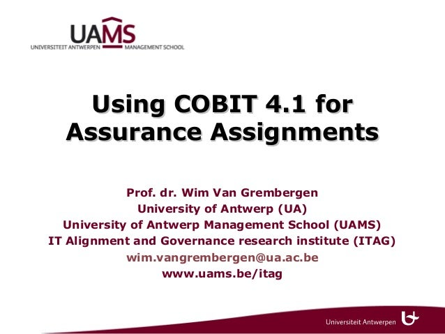 Using COBIT 4.1 for  Assurance Assignments            Prof. dr. Wim Van Grembergen              University of Antwerp (UA)...