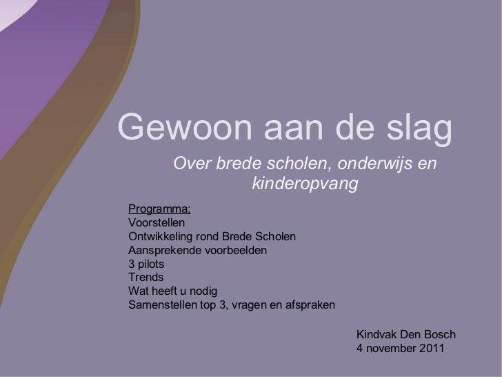 Gewoon aan de slag Over brede scholen, onderwijs en kinderopvang Kindvak Den Bosch 4 november 2011 Programma; Voorstellen ...