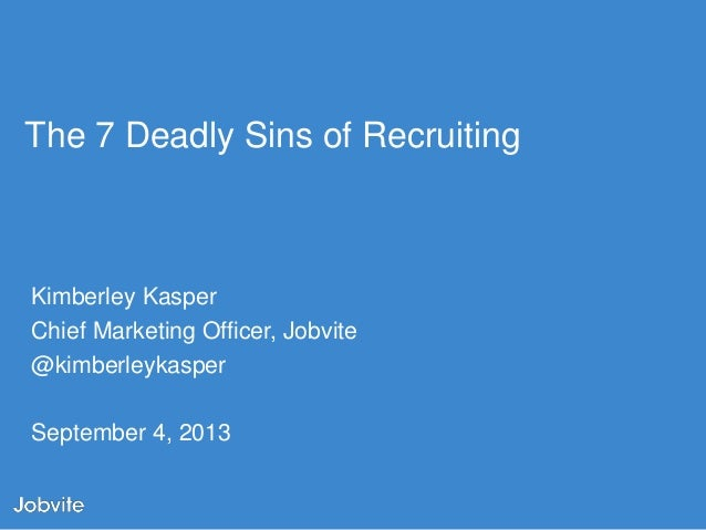 The 7 Deadly Sins of Recruiting  Kimberley Kasper Chief Marketing Officer, Jobvite @kimberleykasper September 4, 2013