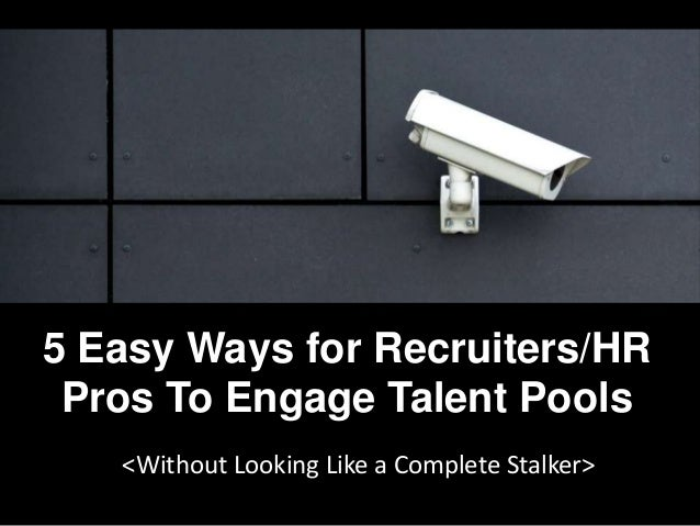 5 Easy Ways for Recruiters/HR Pros To Engage Talent Pools <Without Looking Like a Complete Stalker>