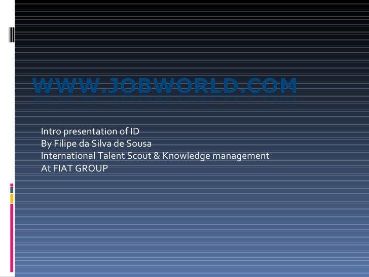 Intro presentation of ID By Filipe da Silva de Sousa International Talent Scout & Knowledge management  At FIAT GROUP
