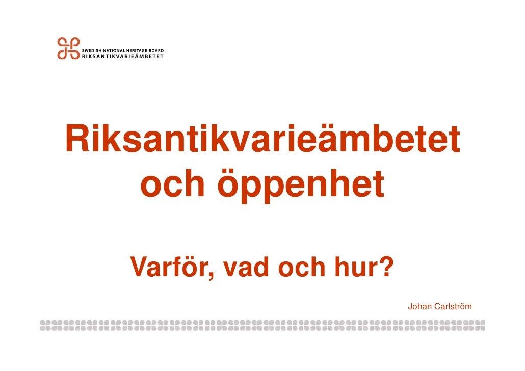 Riksantikvarieämbetet     och öppenhet     Varför,    Varför vad och hur?                          Johan Carlström