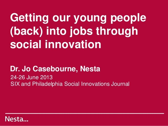Getting our young people (back) into jobs through social innovation Dr. Jo Casebourne, Nesta 24-26 June 2013 SIX and Phila...