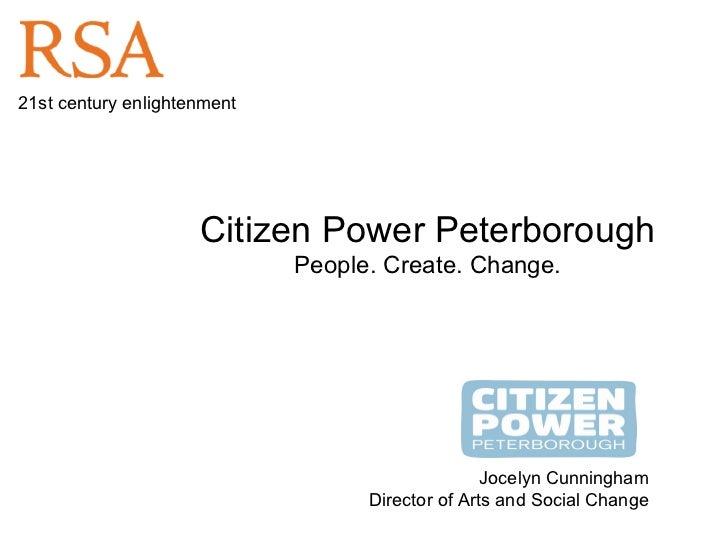 Citizen Power Peterborough People. Create. Change. Jocelyn Cunningham Director of Arts and Social Change 21st century enli...