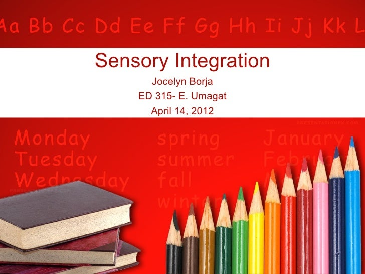 Sensory Integration      Jocelyn Borja    ED 315- E. Umagat      April 14, 2012