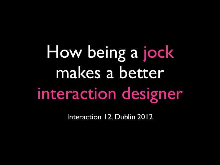 How being a jock   makes a betterinteraction designer    Interaction 12, Dublin 2012