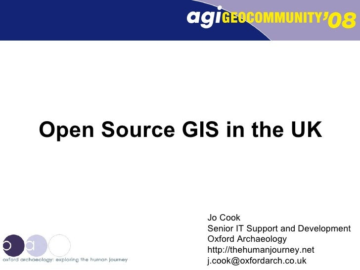 Open Source GIS in the UK Jo Cook Senior IT Support and Development Oxford Archaeology http://thehumanjourney.net [email_a...