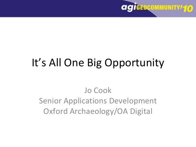 It's All One Big Opportunity Jo Cook Senior Applications Development Oxford Archaeology/OA Digital