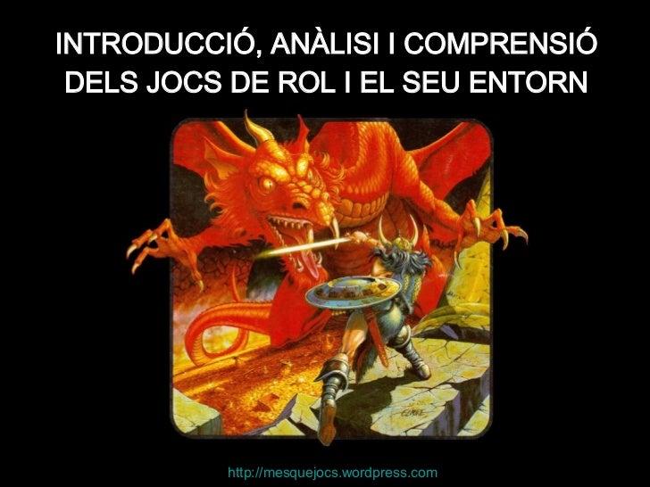 INTRODUCCIÓ, ANÀLISI I COMPRENSIÓ DELS JOCS DE ROL I EL SEU ENTORN http:// mesquejocs.wordpress.com