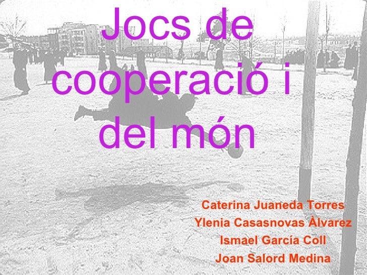 Jocs de   cooperació i  del món Caterina Juaneda Torres Ylenia Casasnovas Àlvarez Ismael García Coll Joan Salord Medina