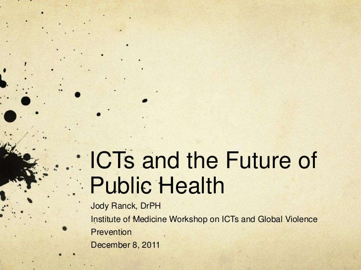 ICTs and the Future ofPublic HealthJody Ranck, DrPHInstitute of Medicine Workshop on ICTs and Global ViolencePreventionDec...