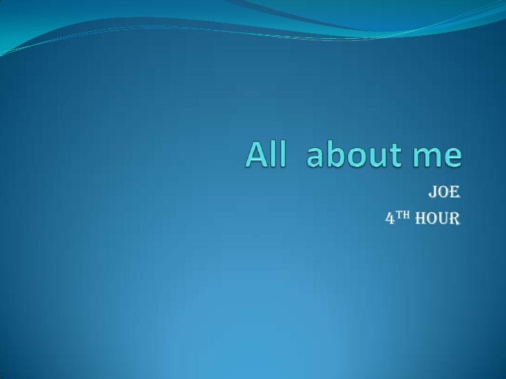 All  about me  <br />Joe <br />4th hour <br />