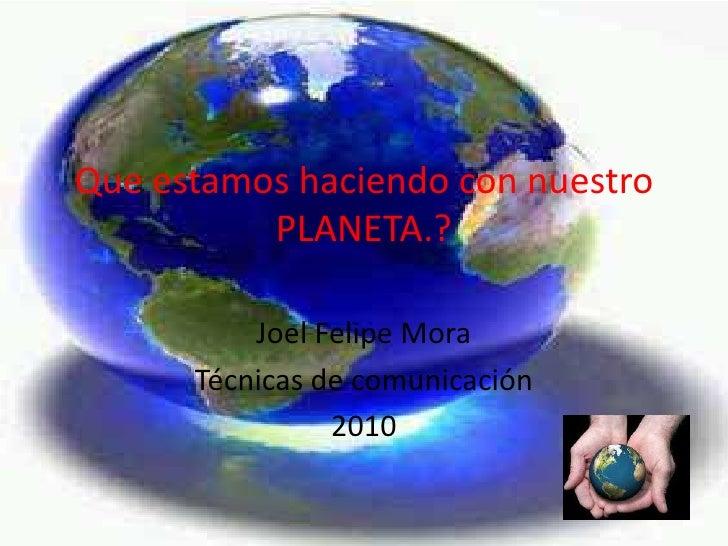 Que estamos haciendo con nuestro PLANETA.? <br />Joel Felipe Mora<br />Técnicas de comunicación<br />2010  <br />
