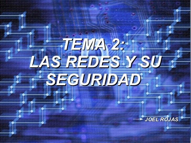 TEMA 2:  LAS REDES Y SU SEGURIDAD JOEL ROJAS