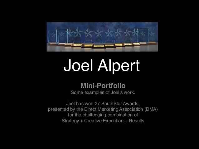 Joel Alpert Mini-Portfolio Some examples of Joel's work. Joel has won 27 SouthStar Awards, presented by the Direct Marketi...