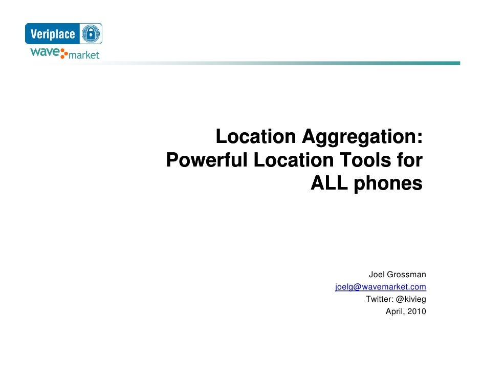 Location Aggregation: Powerful Location Tools for                ALL phones                             Joel Grossman     ...