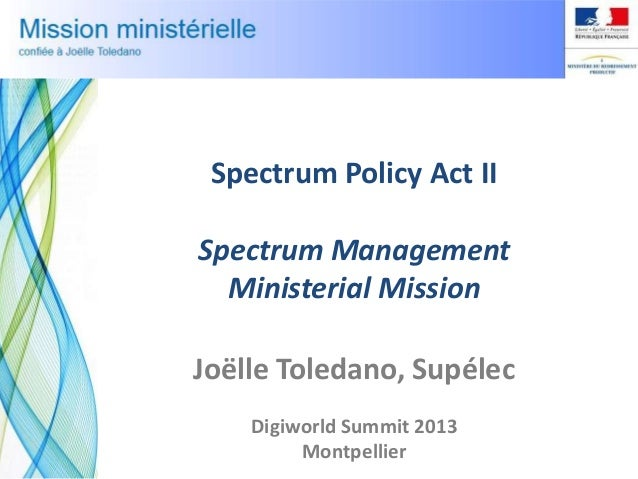 Spectrum Policy Act II Spectrum Management Ministerial Mission Joëlle Toledano, Supélec Digiworld Summit 2013 Montpellier