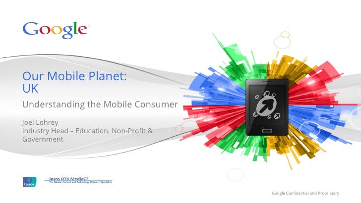 Our Mobile Planet:UKUnderstanding the Mobile ConsumerJoel LohreyIndustry Head – Education, Non-Profit &Government          ...