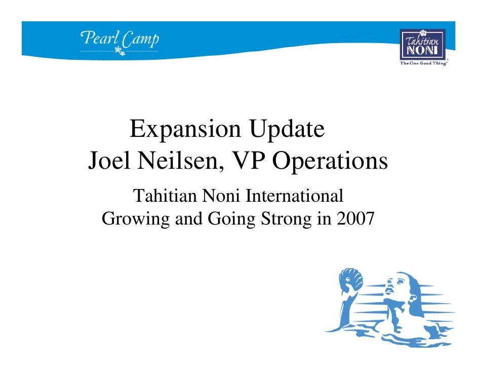 Expansion Update Joel Neilsen, VP Operations     Tahitian Noni International  Growing and Going Strong in 2007