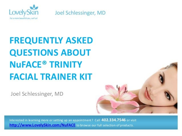 Joel Schlessinger, MD FREQUENTLY ASKED QUESTIONS ABOUT NuFACE® TRINITY FACIAL TRAINER KIT Interested in learning more or s...