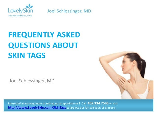 Joel Schlessinger, MD FREQUENTLY ASKED QUESTIONS ABOUT SKIN TAGS Interested in learning more or setting up an appointment?...