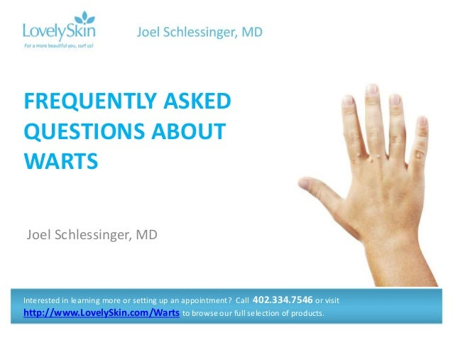 Joel Schlessinger, MD FREQUENTLY ASKED QUESTIONS ABOUT WARTS Interested in learning more or setting up an appointment? Cal...