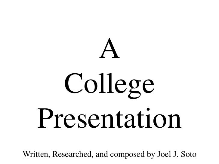 A      College    PresentationWritten, Researched, and composed by Joel J. Soto