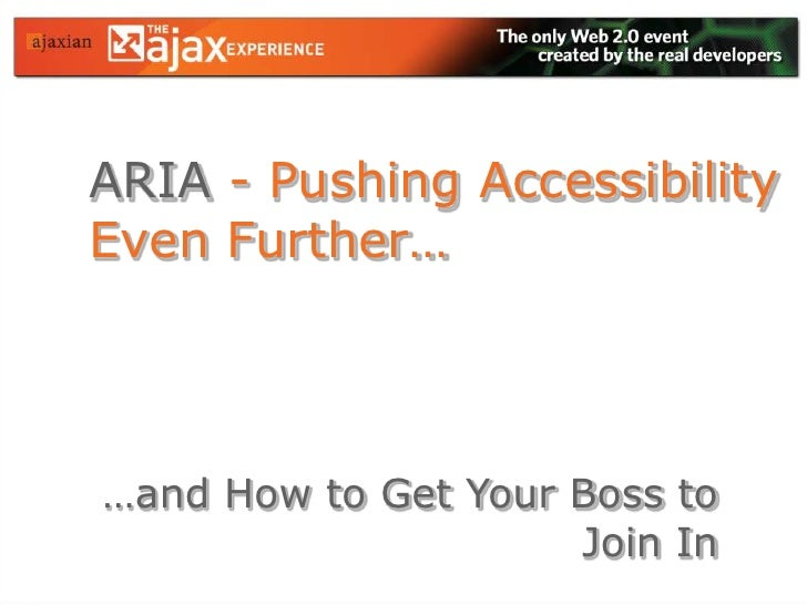 ARIA- Pushing Accessibility Even Further…<br />…and How to Get Your Boss to Join In<br />
