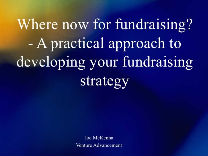 Where now for fundraising?   - A practical approach to developing your fundraising            strategy               Joe M...