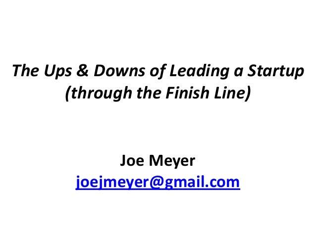 The Ups & Downs of Leading a Startup (through the Finish Line) Joe Meyer joejmeyer@gmail.com